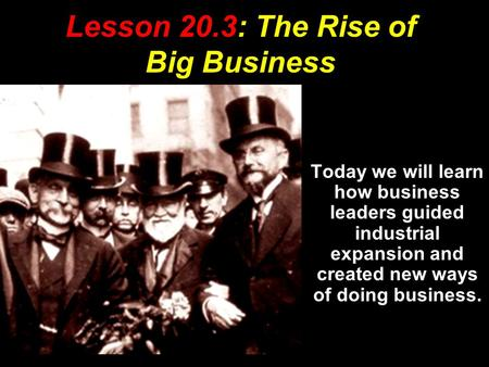 Lesson 20.3: The Rise of Big Business Today we will learn how business leaders guided industrial expansion and created new ways of doing business.