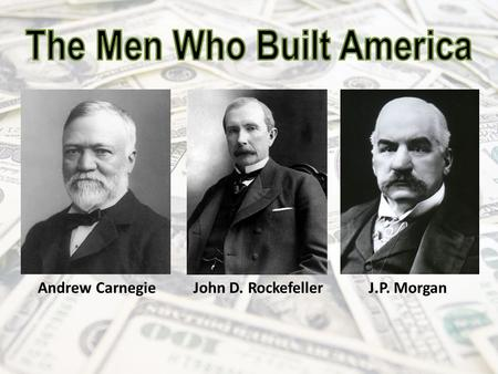 Andrew Carnegie John D. Rockefeller J.P. Morgan. Andrew Carnegie (1835-1919) A Scottish-American industrialist who led the enormous expansion of the American.