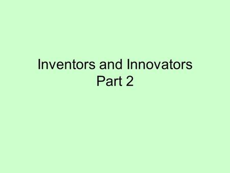 Inventors and Innovators Part 2. 1.The _______ was the method of steel production that lowered the cost and made steel affordable to use. 2.______ was.