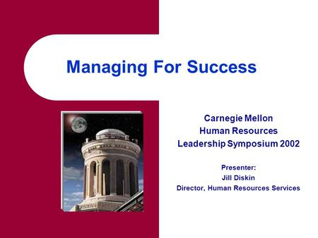 Managing For Success Carnegie Mellon Human Resources Leadership Symposium 2002 Presenter: Jill Diskin Director, Human Resources Services.
