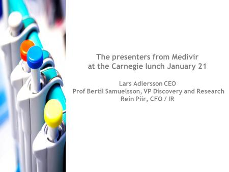 The presenters from Medivir at the Carnegie lunch January 21 Lars Adlersson CEO Prof Bertil Samuelsson, VP Discovery and Research Rein Piir, CFO / IR.