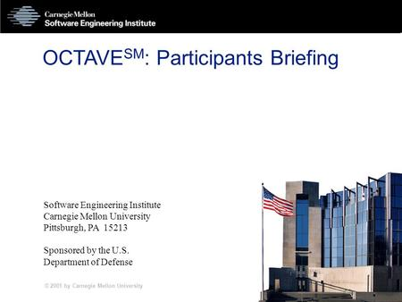 © 2001 by Carnegie Mellon University PPA-1 OCTAVE SM : Participants Briefing Software Engineering Institute Carnegie Mellon University Pittsburgh, PA 15213.