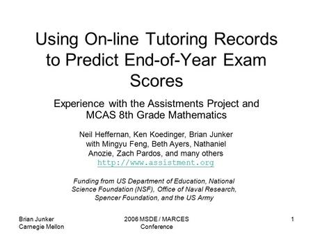 Brian Junker Carnegie Mellon 2006 MSDE / MARCES Conference 1 Using On-line Tutoring Records to Predict End-of-Year Exam Scores Experience with the Assistments.
