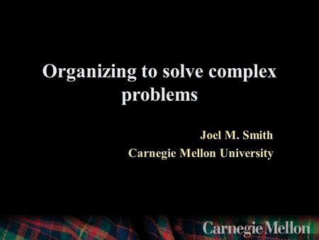 Organizing to solve complex problems Joel M. Smith Carnegie Mellon University.