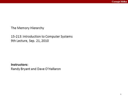 Carnegie Mellon 1 The Memory Hierarchy 15-213: Introduction to Computer Systems 9th Lecture, Sep. 21, 2010 Instructors: Randy Bryant and Dave O'Hallaron.