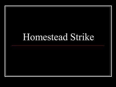Homestead Strike. Homestead, Pennsylvania 1881 Homestead lies across the Monongahela River from the southeastern edge of Pittsburgh.