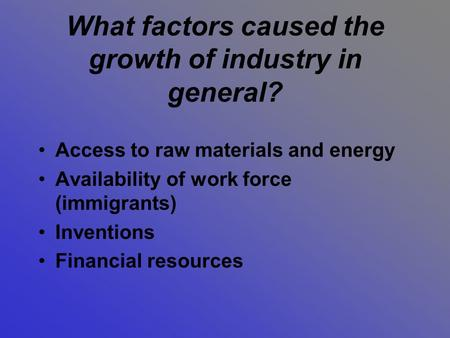 What factors caused the growth of industry in general? Access to raw materials and energy Availability of work force (immigrants) Inventions Financial.