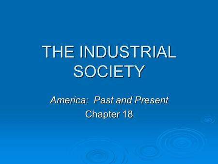 THE INDUSTRIAL SOCIETY America: Past and Present Chapter 18.