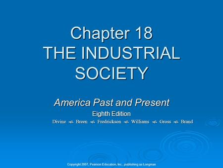 Chapter 18 THE INDUSTRIAL SOCIETY America Past and Present Eighth Edition Divine  Breen  Fredrickson  Williams  Gross  Brand Copyright 2007, Pearson.