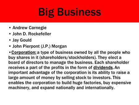Big Business Andrew Carnegie John D. Rockefeller Jay Gould John Pierpont (J.P.) Morgan Corporation: a type of business owned by all the people who buy.