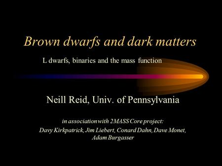 Brown dwarfs and dark matters Neill Reid, Univ. of Pennsylvania in association with 2MASS Core project: Davy Kirkpatrick, Jim Liebert, Conard Dahn, Dave.