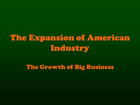 The Expansion of American Industry The Growth of Big Business.
