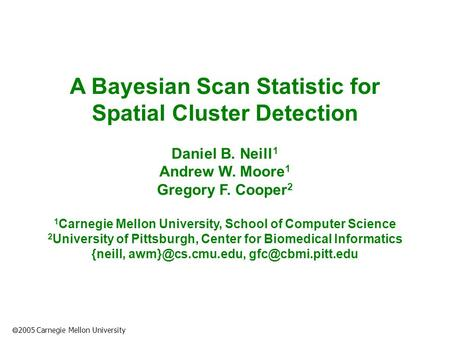 2005 Carnegie Mellon University A Bayesian Scan Statistic for Spatial Cluster Detection Daniel B. Neill 1 Andrew W. Moore 1 Gregory F. Cooper 2 1 Carnegie.