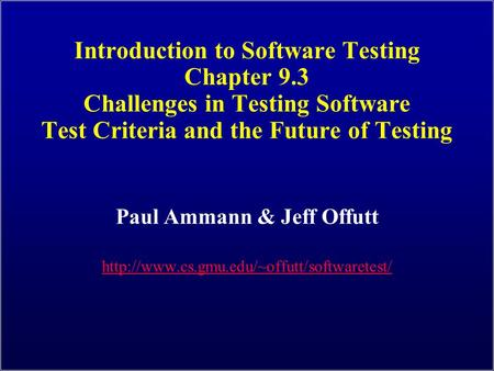 Introduction to Software Testing Chapter 9.3 Challenges in Testing Software Test Criteria and the Future of Testing Paul Ammann & Jeff Offutt