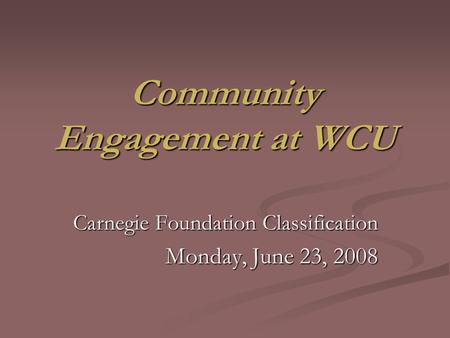 Community Engagement at WCU Carnegie Foundation Classification Monday, June 23, 2008.