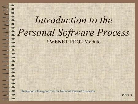 PRO2 - 1 Introduction to the Personal Software Process SWENET PRO2 Module Developed with support from the National Science Foundation.