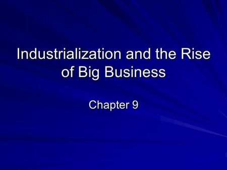 Industrialization and the Rise of Big Business Chapter 9.