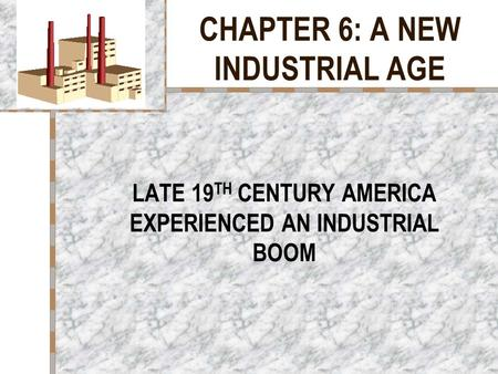 CHAPTER 6: A NEW INDUSTRIAL AGE LATE 19 TH CENTURY AMERICA EXPERIENCED AN INDUSTRIAL BOOM.