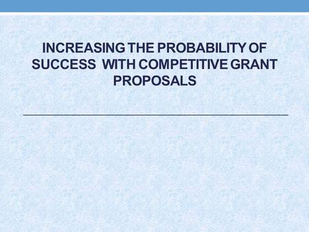 INCREASING THE PROBABILITY OF SUCCESS WITH COMPETITIVE GRANT PROPOSALS.