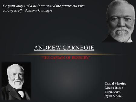 """THE CAPTAIN OF INDUSTRY"" ANDREW CARNEGIE Do your duty and a little more and the future will take care of itself – Andrew Carnegie Daniel Moreira Lisette."