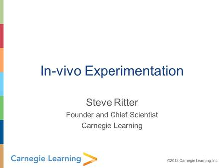 ©2012 Carnegie Learning, Inc. In-vivo Experimentation Steve Ritter Founder and Chief Scientist Carnegie Learning.