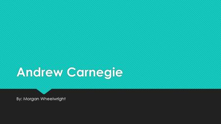 Andrew Carnegie By: Morgan Wheelwright. Early Life  He was born on November 25, 1835 in Dunfermline Scotland  His father was a handloom weaver, and.