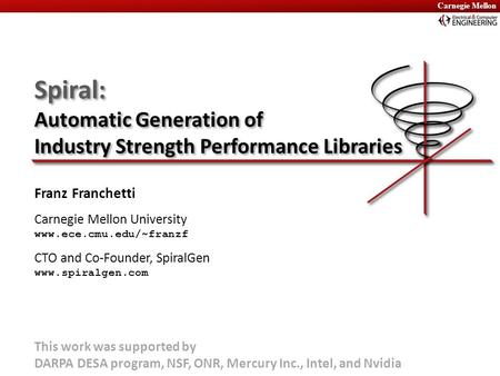 Carnegie Mellon Spiral: Automatic Generation of Industry Strength Performance Libraries Franz Franchetti Carnegie Mellon University www.ece.cmu.edu/~franzf.