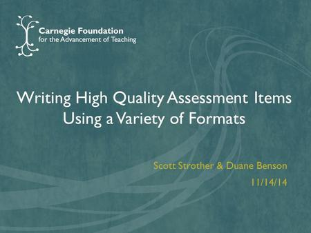 Writing High Quality Assessment Items Using a Variety of Formats Scott Strother & Duane Benson 11/14/14.