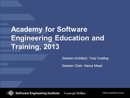 © 2013 Carnegie Mellon University Academy for Software Engineering Education and Training, 2013 Session Architect: Tony Cowling Session Chair: Nancy Mead.