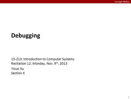 Carnegie Mellon 1 Debugging 15-213: Introduction to Computer Systems Recitation 12: Monday, Nov. 9 th, 2013 Yixun Xu Section K.