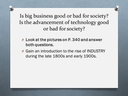 Is big business good or bad for society? Is the advancement of technology good or bad for society? O Look at the pictures on P. 340 and answer both questions.