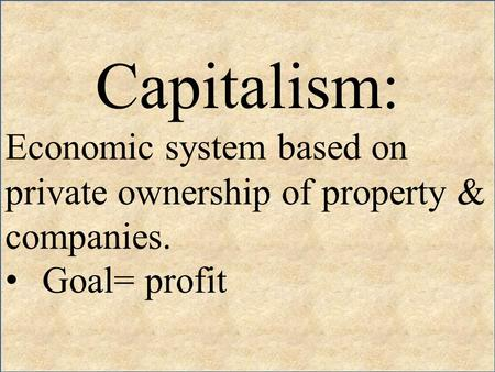 Capitalism: Economic system based on private ownership of property & companies. Goal= profit.