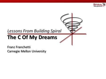Carnegie Mellon Lessons From Building Spiral The C Of My Dreams Franz Franchetti Carnegie Mellon University Lessons From Building Spiral The C Of My Dreams.