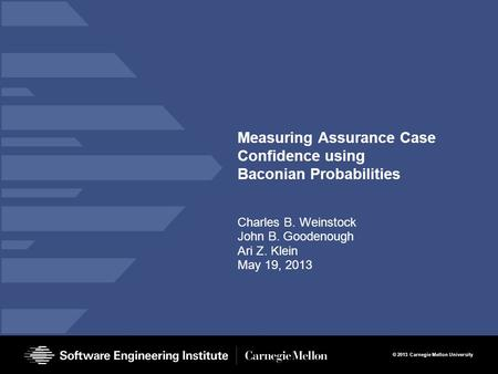 © 2013 Carnegie Mellon University Measuring Assurance Case Confidence using Baconian Probabilities Charles B. Weinstock John B. Goodenough Ari Z. Klein.