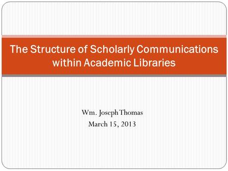 Wm. Joseph Thomas March 15, 2013 The Structure of Scholarly Communications within Academic Libraries.