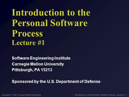 Copyright © 1997 Carnegie Mellon University Introduction to the Personal Software Process - Lecture 1 1 Introduction to the Personal Software Process Lecture.