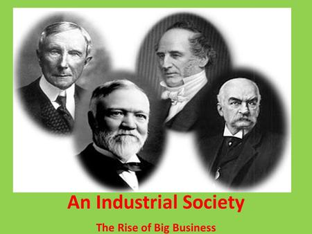 The Rise of Big Business An Industrial Society. 1. How did businesses change in the late 1800s? In the late 1800s, businesses changed by going from being.