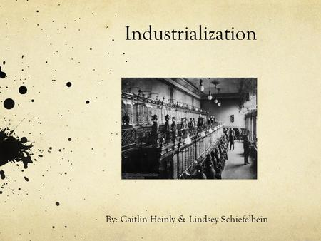 Industrialization By: Caitlin Heinly & Lindsey Schiefelbein.