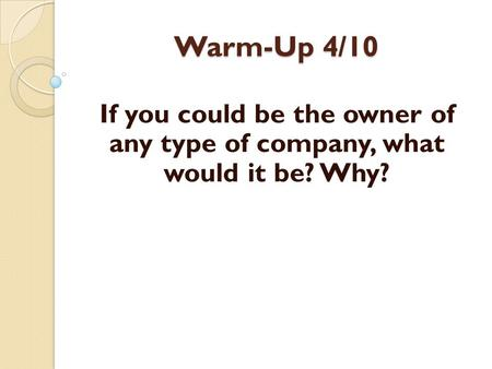 Warm-Up 4/10 If you could be the owner of any type of company, what would it be? Why?