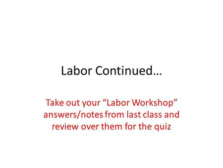 "Labor Continued… Take out your ""Labor Workshop"" answers/notes from last class and review over them for the quiz."