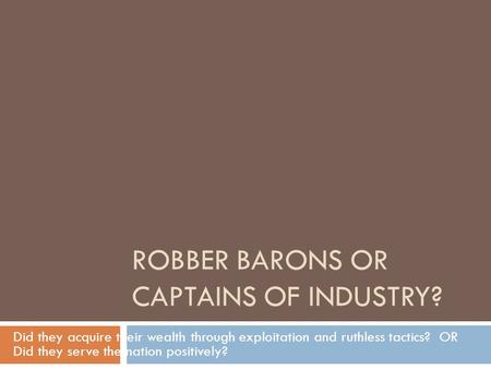 ROBBER BARONS OR CAPTAINS OF INDUSTRY? Did they acquire their wealth through exploitation and ruthless tactics? OR Did they serve the nation positively?