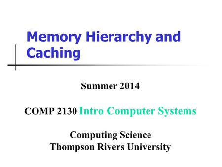 Memory Hierarchy and Caching Summer 2014 COMP 2130 Intro Computer Systems Computing Science Thompson Rivers University.