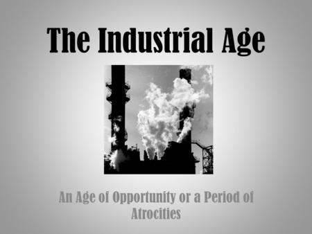 The Industrial Age An Age of Opportunity or a Period of Atrocities.