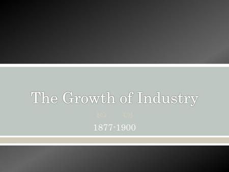  1877-1900. The Growth of Industry  By 1920s, U.S. is world's leading industrial power, due to: o Wealth of natural resources o Government support for.