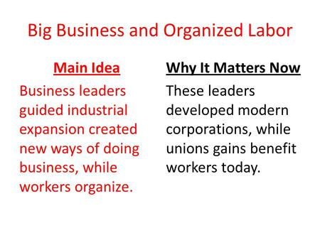 Big Business and Organized Labor Main Idea Business leaders guided industrial expansion created new ways of doing business, while workers organize. Why.