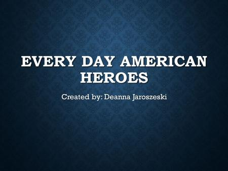 EVERY DAY AMERICAN HEROES Created by: Deanna Jaroszeski.