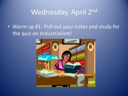 Wednesday, April 2 nd Warm up #1: Pull out your notes and study for the quiz on Industrialism!