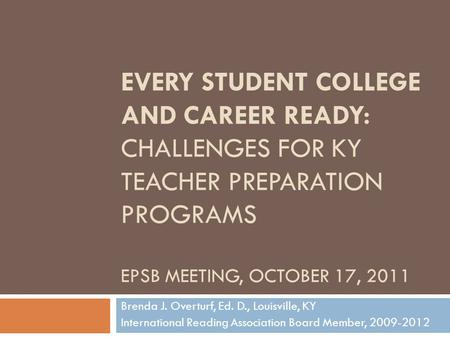 EVERY STUDENT COLLEGE AND CAREER READY: CHALLENGES FOR KY TEACHER PREPARATION PROGRAMS EPSB MEETING, OCTOBER 17, 2011 Brenda J. Overturf, Ed. D., Louisville,