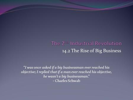 "14.2 The Rise of Big Business ""I was once asked if a big businessman ever reached his objective; I replied that if a man ever reached his objective, he."