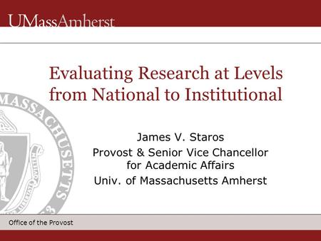Office of the Provost James V. Staros Provost & Senior Vice Chancellor for Academic Affairs Univ. of Massachusetts Amherst Evaluating Research at Levels.